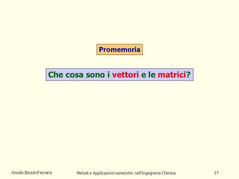 Metodi e Applicazioni numeriche nellIngegneria Chimica 27 Guido Buzzi-Ferraris Promemoria Che cosa sono i vettori e le matrici?