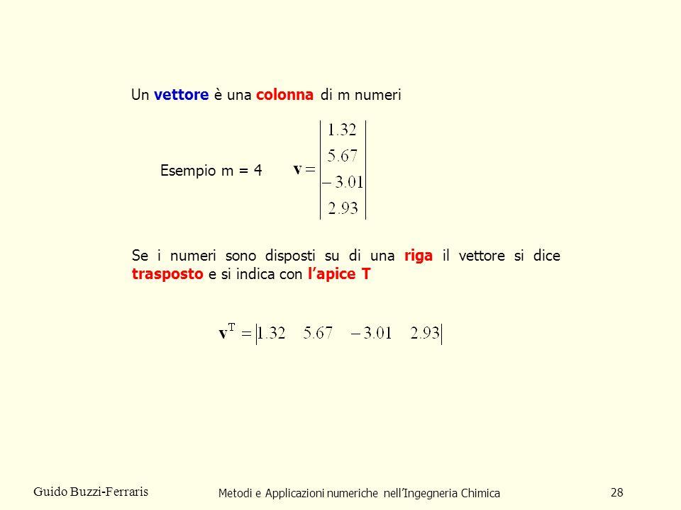 Metodi e Applicazioni numeriche nellIngegneria Chimica 28 Guido Buzzi-Ferraris Un vettore è una colonna di m numeri Esempio m = 4 Se i numeri sono dis