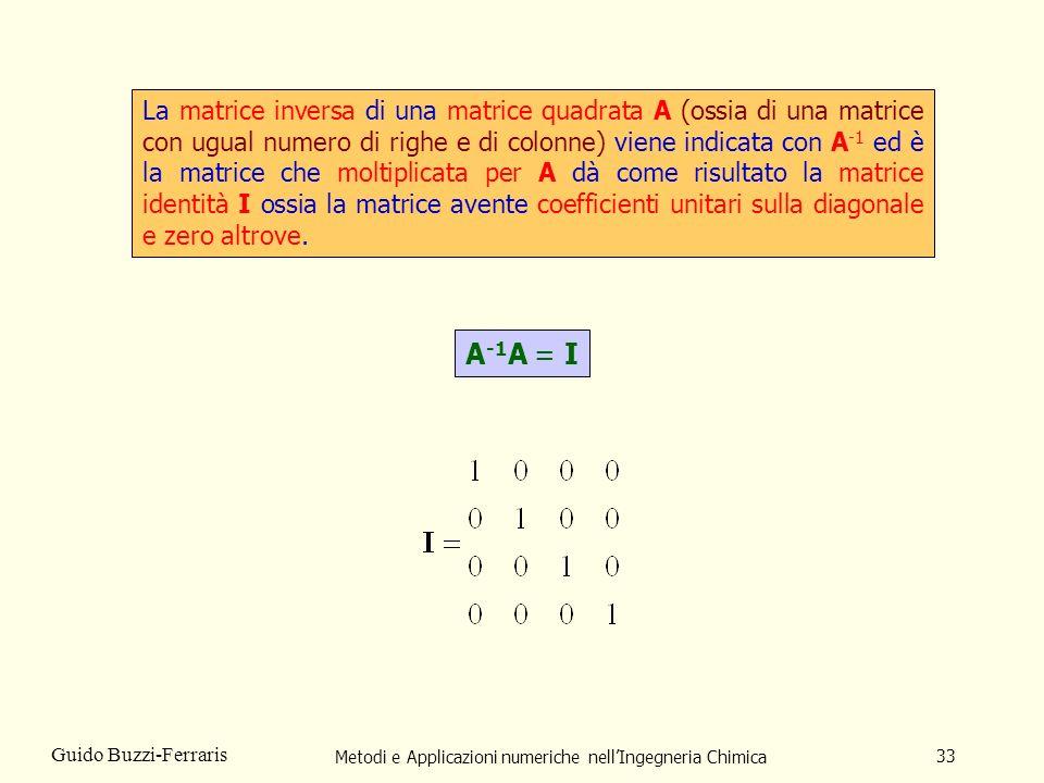 Metodi e Applicazioni numeriche nellIngegneria Chimica 33 Guido Buzzi-Ferraris La matrice inversa di una matrice quadrata A (ossia di una matrice con