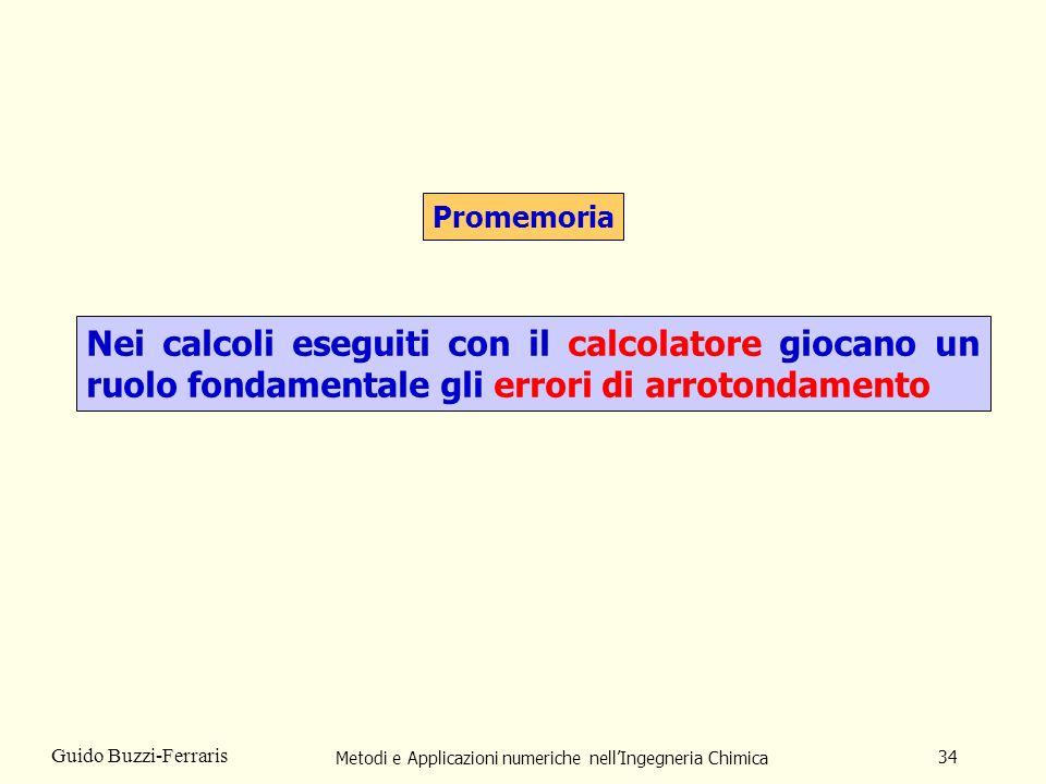 Metodi e Applicazioni numeriche nellIngegneria Chimica 34 Guido Buzzi-Ferraris Promemoria Nei calcoli eseguiti con il calcolatore giocano un ruolo fon