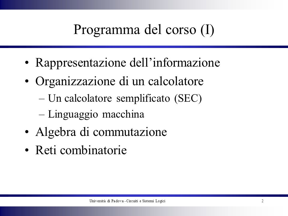 Università di Padova - Circuiti e Sistemi Logici2 Programma del corso (I) Rappresentazione dellinformazione Organizzazione di un calcolatore –Un calco