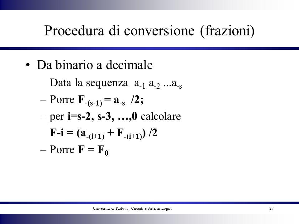Università di Padova - Circuiti e Sistemi Logici27 Procedura di conversione (frazioni) Da binario a decimale Data la sequenza a -1 a -2...a -s –Porre