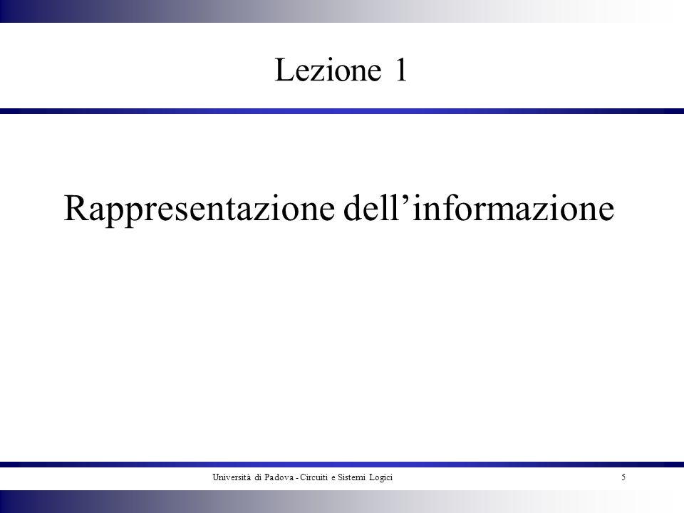 Università di Padova - Circuiti e Sistemi Logici6 Agenda Rappresentazione dellinformazione (lettere e numeri) Conversione di base –Conversione di interi –Conversione di frazioni proprie –Programmi Aritmetica binaria –Addizione –sottrazione