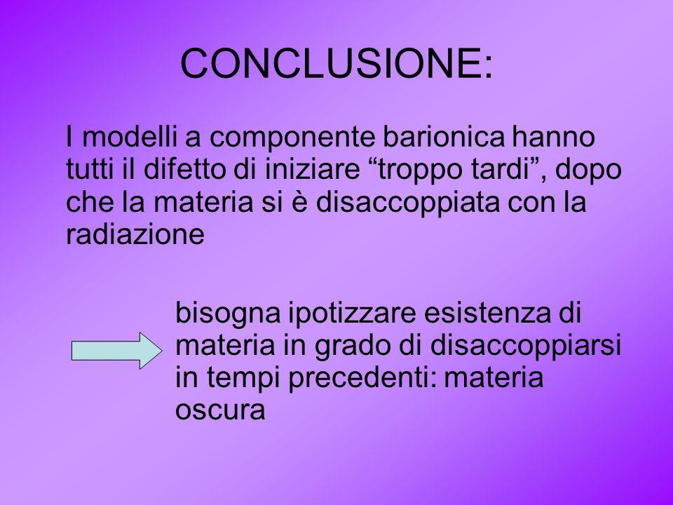 CONCLUSIONE: I modelli a componente barionica hanno tutti il difetto di iniziare troppo tardi, dopo che la materia si è disaccoppiata con la radiazion