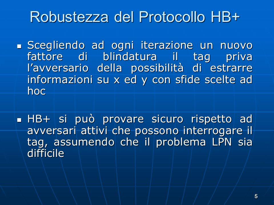 6 Protocolli HB, HB+ : parallelismo E stato dimostrato che le versioni parallele e concorrenti di HB e HB+ continuano ad essere sicure rispetto ad avversari passivi (per HB) ed attivi (per HB+) assumendo che il problema LPN sia difficile E stato dimostrato che le versioni parallele e concorrenti di HB e HB+ continuano ad essere sicure rispetto ad avversari passivi (per HB) ed attivi (per HB+) assumendo che il problema LPN sia difficile Problema aperto: Problema aperto: provare la sicurezza di Hb+ in due round invece di tre (i.e.
