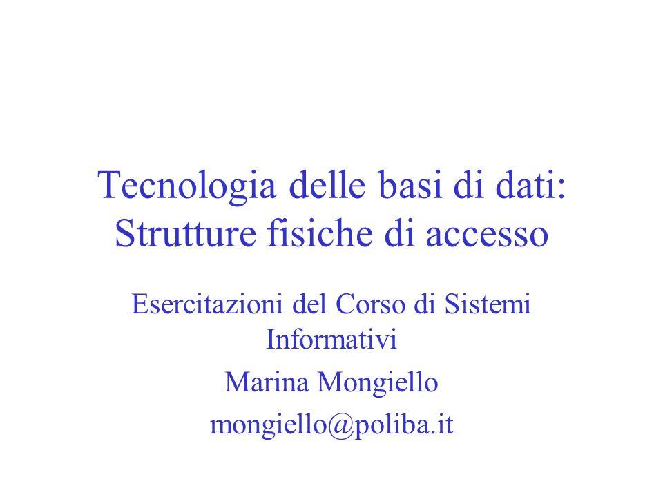 Tecnologia delle basi di dati: Strutture fisiche di accesso Esercitazioni del Corso di Sistemi Informativi Marina Mongiello mongiello@poliba.it