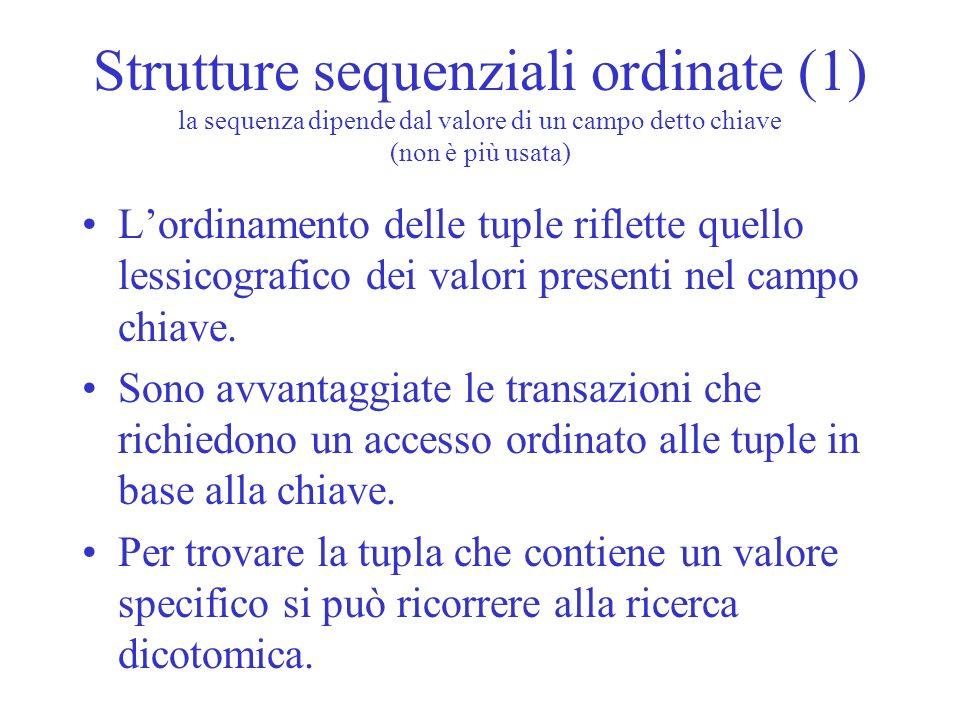 Strutture sequenziali ordinate (1) la sequenza dipende dal valore di un campo detto chiave (non è più usata) Lordinamento delle tuple riflette quello