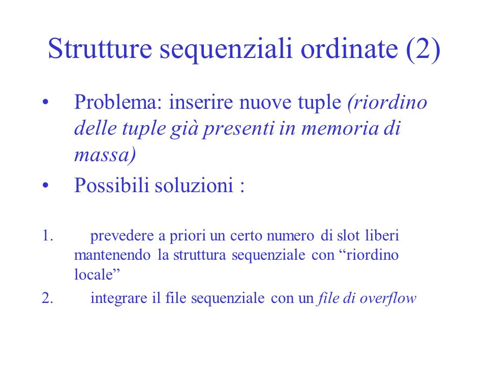 Strutture sequenziali ordinate (2) Problema: inserire nuove tuple (riordino delle tuple già presenti in memoria di massa) Possibili soluzioni : 1.prev