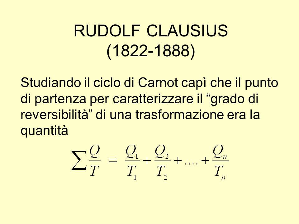 RUDOLF CLAUSIUS (1822-1888) Studiando il ciclo di Carnot capì che il punto di partenza per caratterizzare il grado di reversibilità di una trasformazi