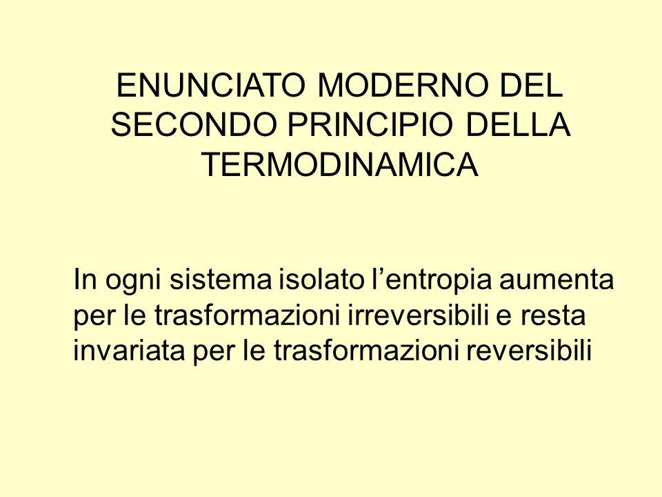 ENUNCIATO MODERNO DEL SECONDO PRINCIPIO DELLA TERMODINAMICA In ogni sistema isolato lentropia aumenta per le trasformazioni irreversibili e resta inva