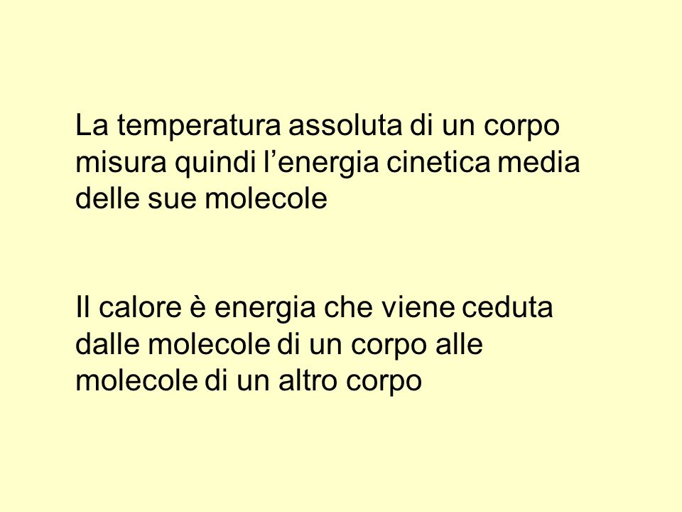 La temperatura assoluta di un corpo misura quindi lenergia cinetica media delle sue molecole Il calore è energia che viene ceduta dalle molecole di un