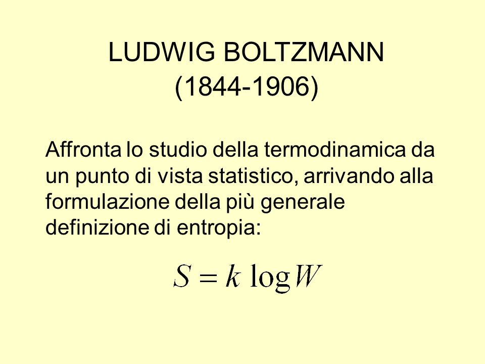 LUDWIG BOLTZMANN (1844-1906) Affronta lo studio della termodinamica da un punto di vista statistico, arrivando alla formulazione della più generale de