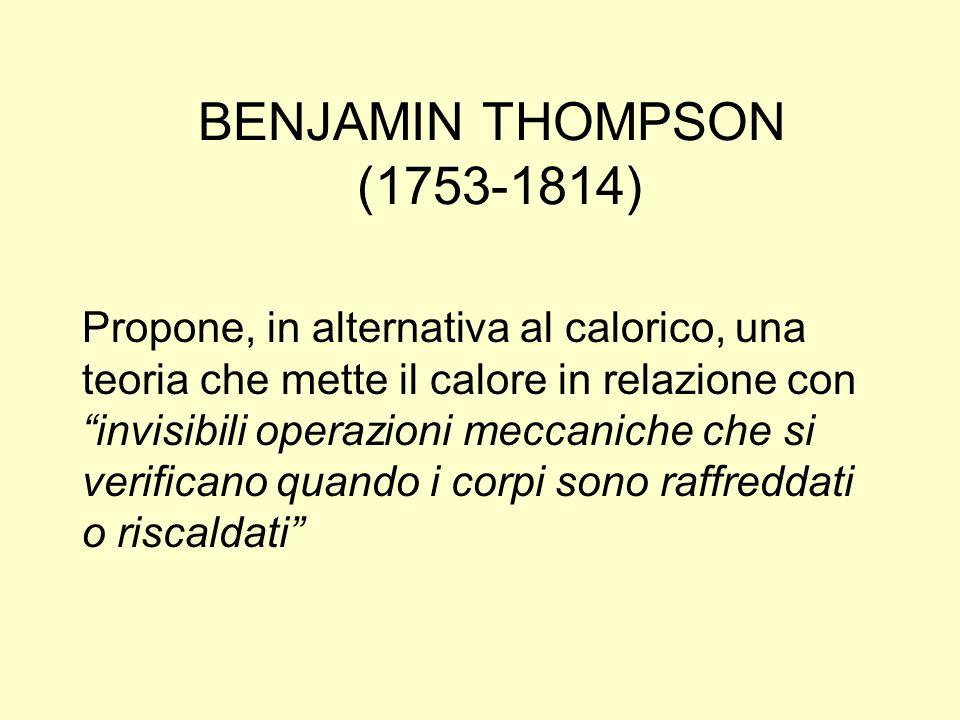 BENJAMIN THOMPSON (1753-1814) Propone, in alternativa al calorico, una teoria che mette il calore in relazione con invisibili operazioni meccaniche ch