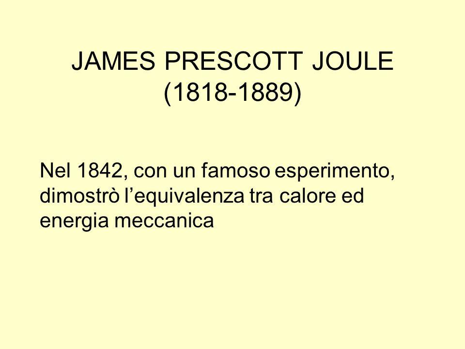 JAMES PRESCOTT JOULE (1818-1889) Nel 1842, con un famoso esperimento, dimostrò lequivalenza tra calore ed energia meccanica