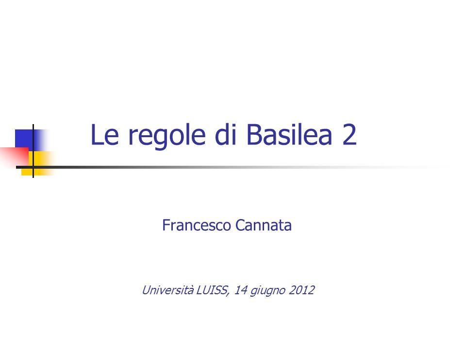 Le regole di Basilea 2 Francesco Cannata Università LUISS, 14 giugno 2012