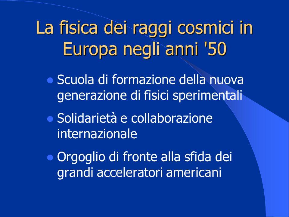 La fisica dei raggi cosmici in Europa negli anni '50 Scuola di formazione della nuova generazione di fisici sperimentali Solidarietà e collaborazione