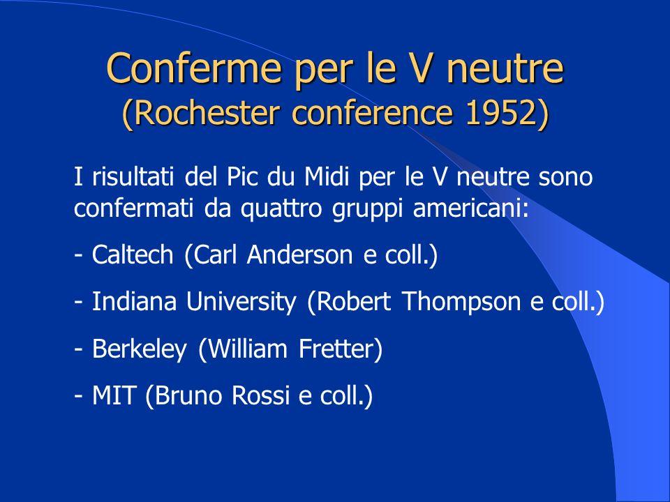 Conferme per le V neutre (Rochester conference 1952) I risultati del Pic du Midi per le V neutre sono confermati da quattro gruppi americani: - Caltec