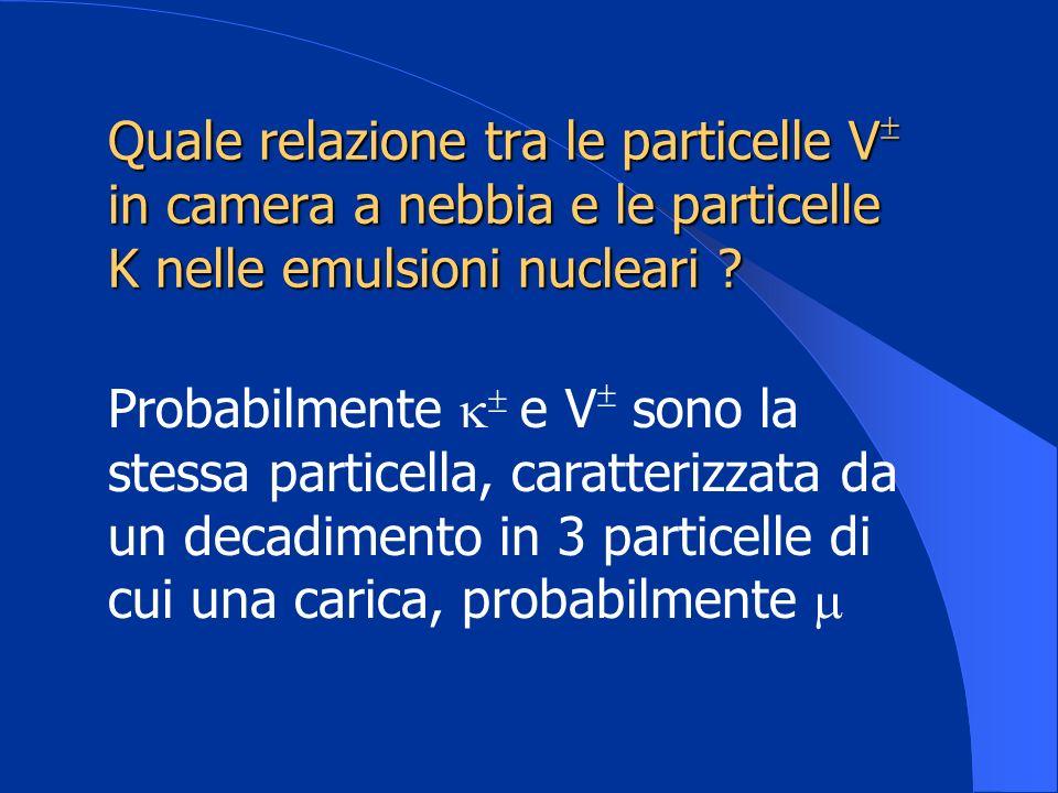 Quale relazione tra le particelle V in camera a nebbia e le particelle K nelle emulsioni nucleari ? Probabilmente e V sono la stessa particella, carat