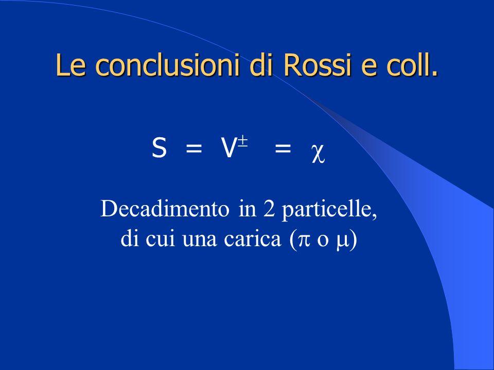 Le conclusioni di Rossi e coll. S = V = Decadimento in 2 particelle, di cui una carica ( o )