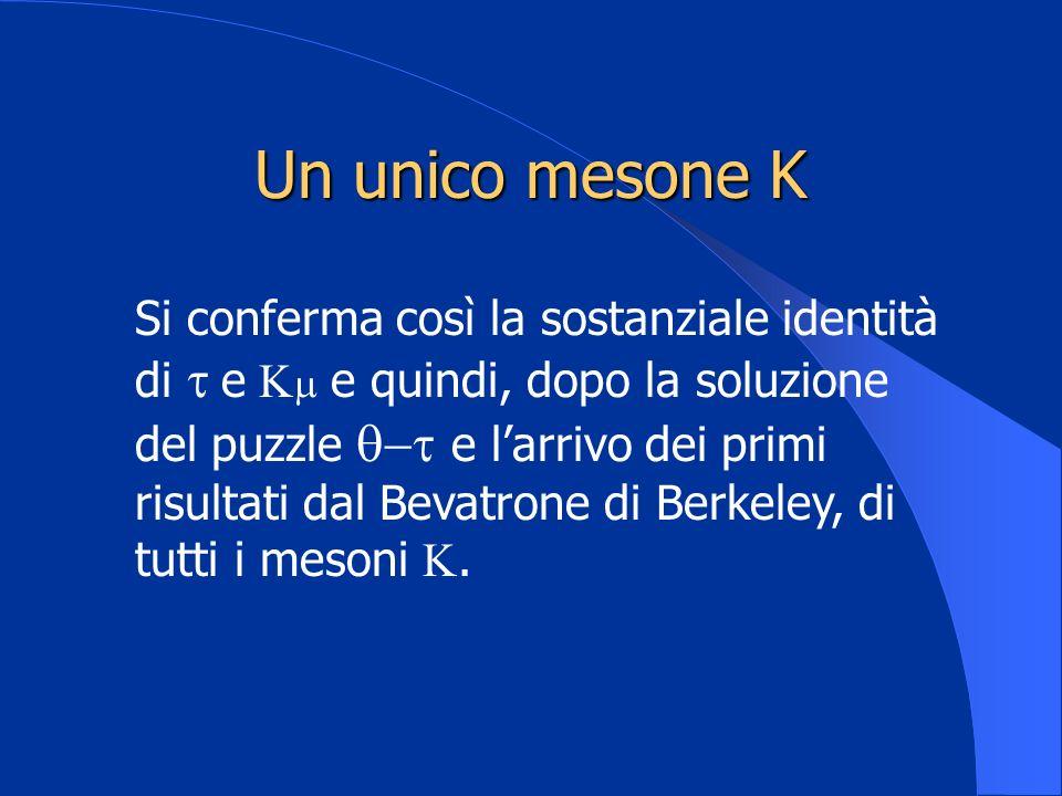 Un unico mesone K Si conferma così la sostanziale identità di e e quindi, dopo la soluzione del puzzle e larrivo dei primi risultati dal Bevatrone di