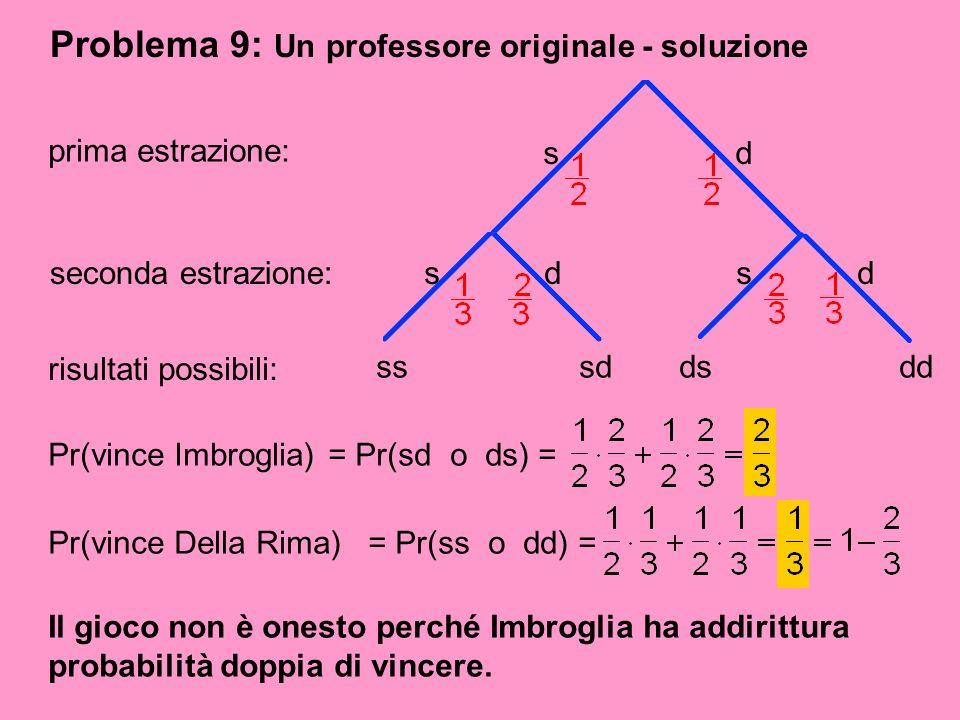 Problema 9: Un professore originale - soluzione prima estrazione: sd seconda estrazione: sdsd risultati possibili: sssddsdd Pr(vince Imbroglia)= Pr(sd
