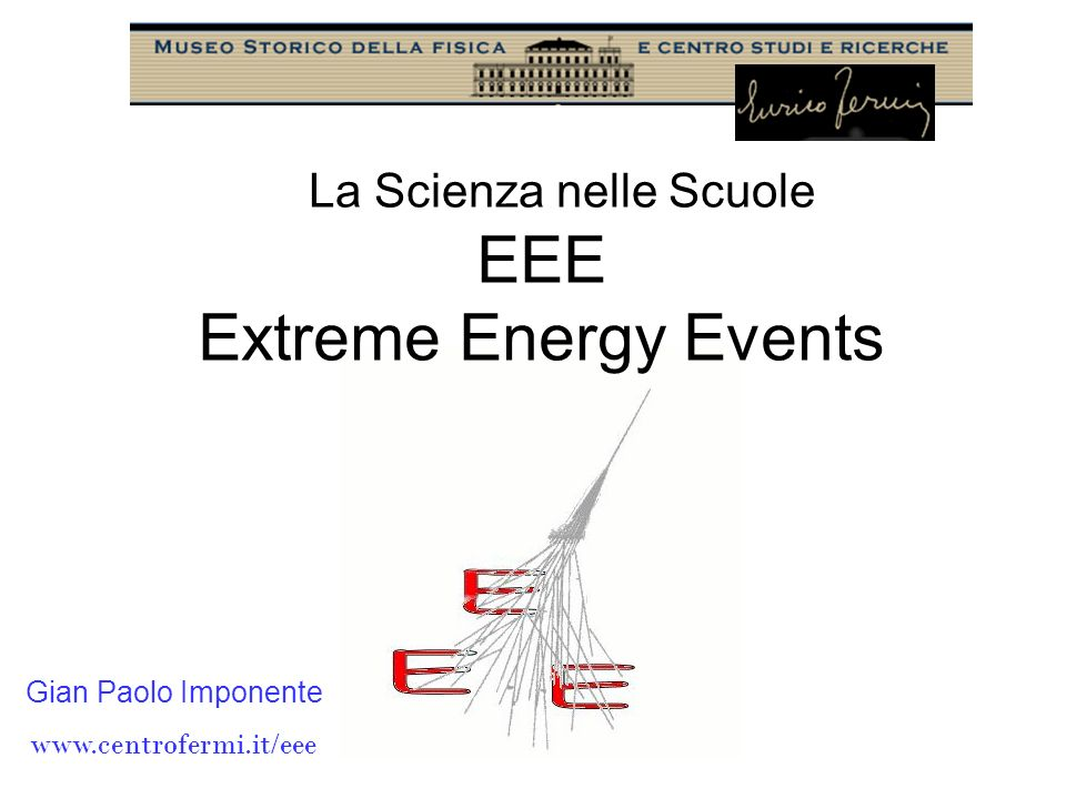 La Scienza nelle Scuole Gian Paolo Imponente www.centrofermi.it/eee EEE Extreme Energy Events