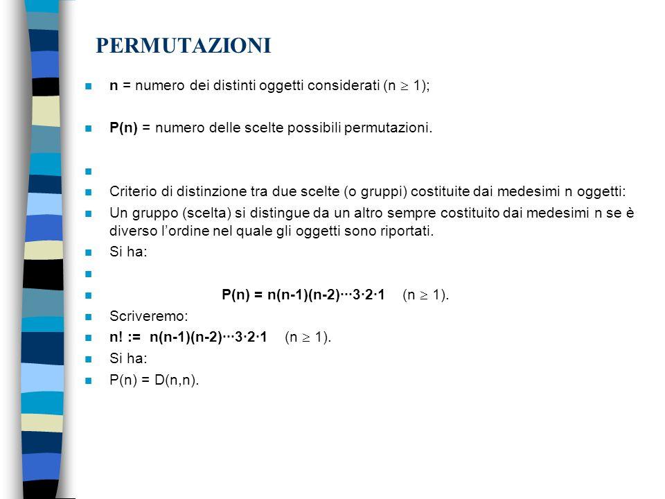 PERMUTAZIONI n n = numero dei distinti oggetti considerati (n 1); n P(n) = numero delle scelte possibili permutazioni. n n Criterio di distinzione tra