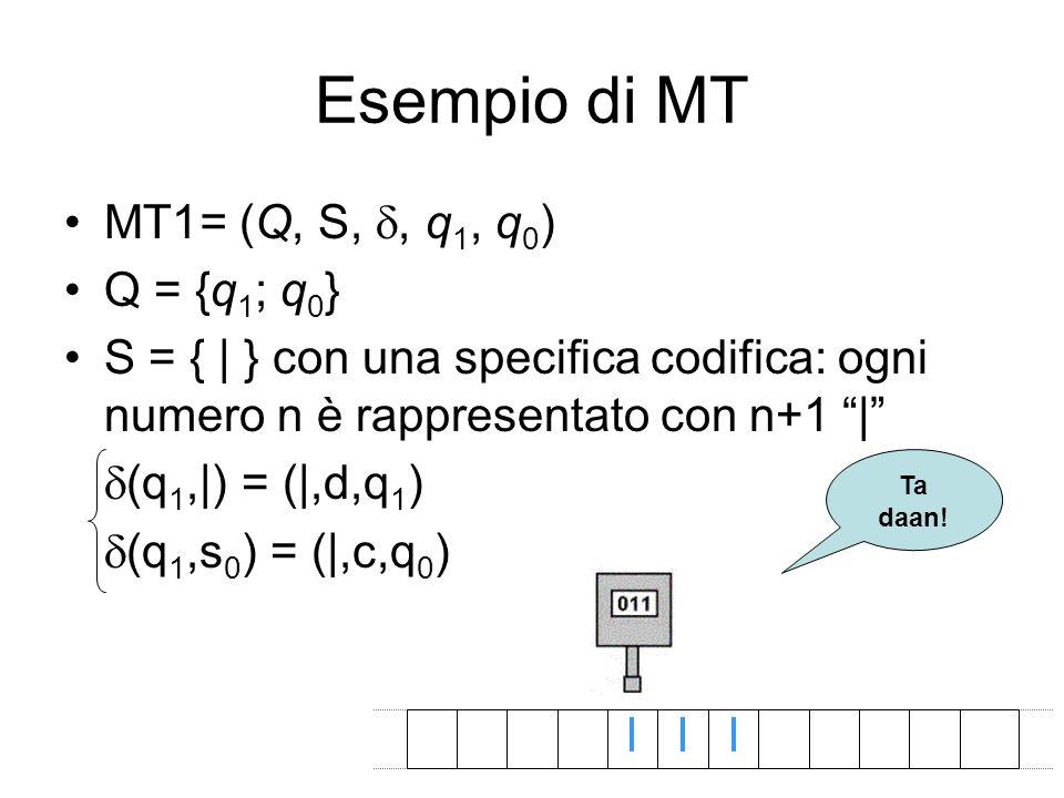 Esempio di MT MT1= (Q, S,, q 1, q 0 ) Q = {q 1 ; q 0 } S = { | } con una specifica codifica: ogni numero n è rappresentato con n+1 | (q 1,|) = (|,d,q