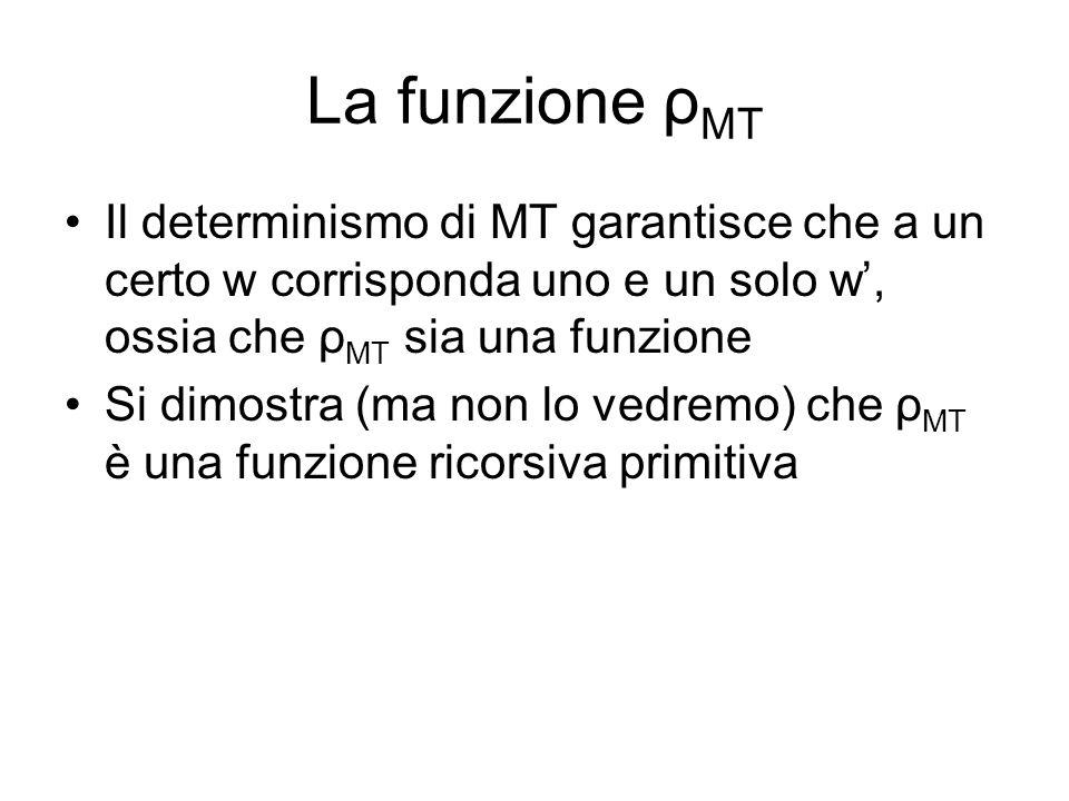 La funzione ρ MT Il determinismo di MT garantisce che a un certo w corrisponda uno e un solo w, ossia che ρ MT sia una funzione Si dimostra (ma non lo