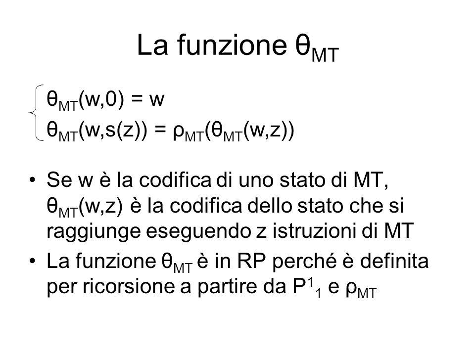 La funzione θ MT θ MT (w,0) = w θ MT (w,s(z)) = ρ MT (θ MT (w,z)) Se w è la codifica di uno stato di MT, θ MT (w,z) è la codifica dello stato che si r