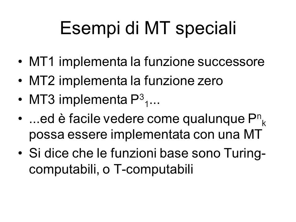 Esempi di MT speciali MT1 implementa la funzione successore MT2 implementa la funzione zero MT3 implementa P 3 1......ed è facile vedere come qualunqu