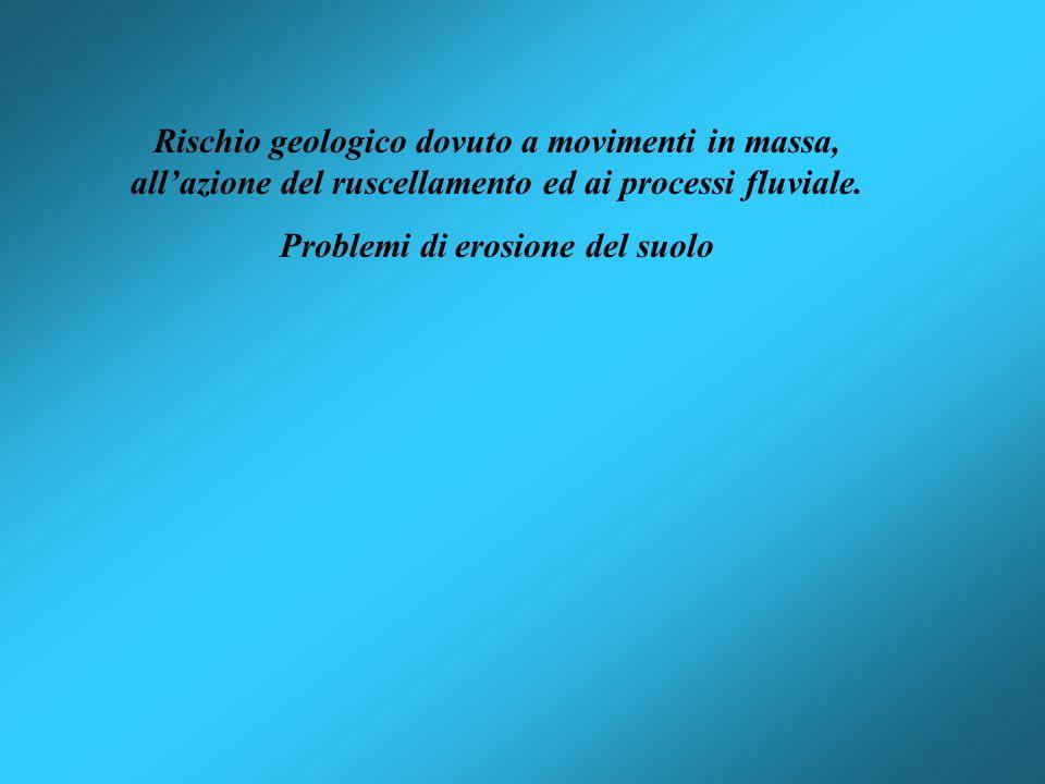 Rischio geologico dovuto a movimenti in massa, allazione del ruscellamento ed ai processi fluviale. Problemi di erosione del suolo