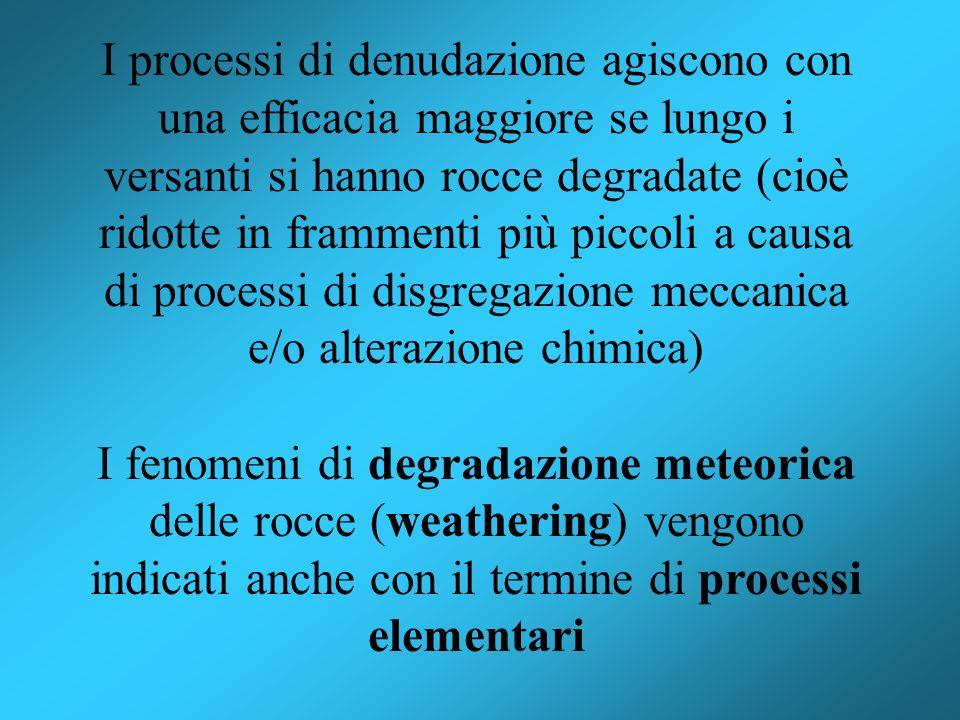 I processi di denudazione agiscono con una efficacia maggiore se lungo i versanti si hanno rocce degradate (cioè ridotte in frammenti più piccoli a ca
