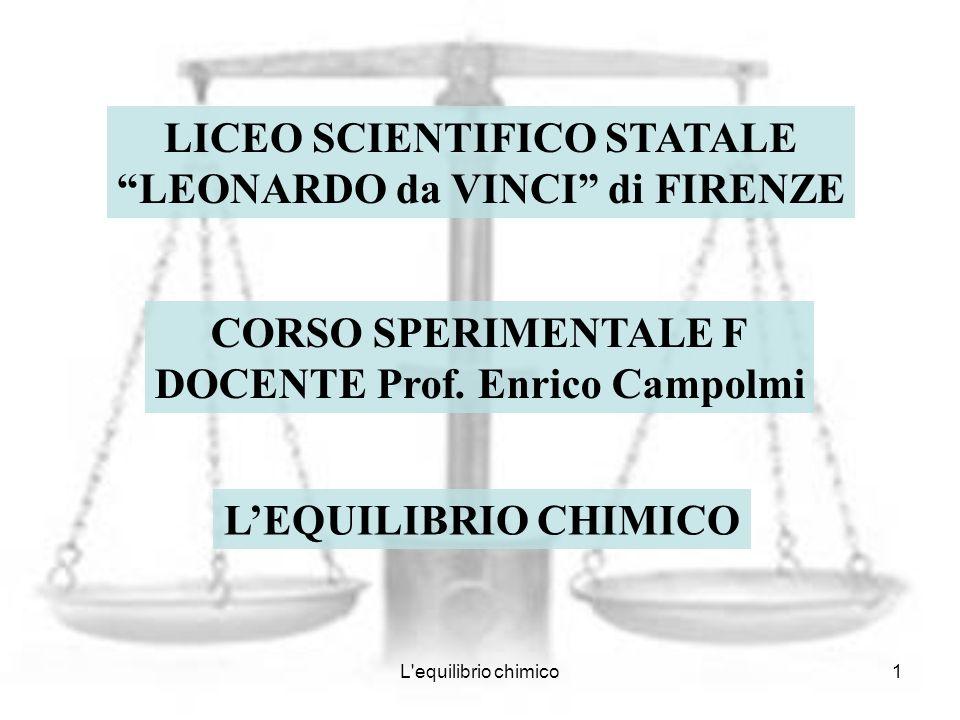 L'equilibrio chimico1 LICEO SCIENTIFICO STATALE LEONARDO da VINCI di FIRENZE CORSO SPERIMENTALE F DOCENTE Prof. Enrico Campolmi LEQUILIBRIO CHIMICO