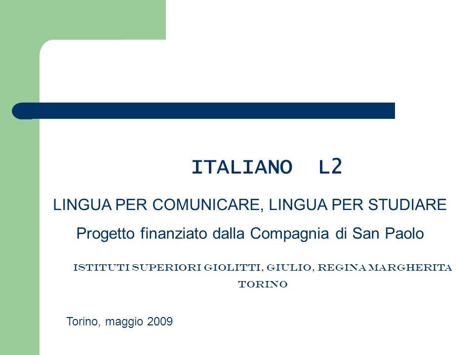 ITALIANO L2 LINGUA PER COMUNICARE, LINGUA PER STUDIARE Progetto finanziato dalla Compagnia di San Paolo ISTITUTI SUPERIORI GIOLITTI, GIULIO, REGINA MA