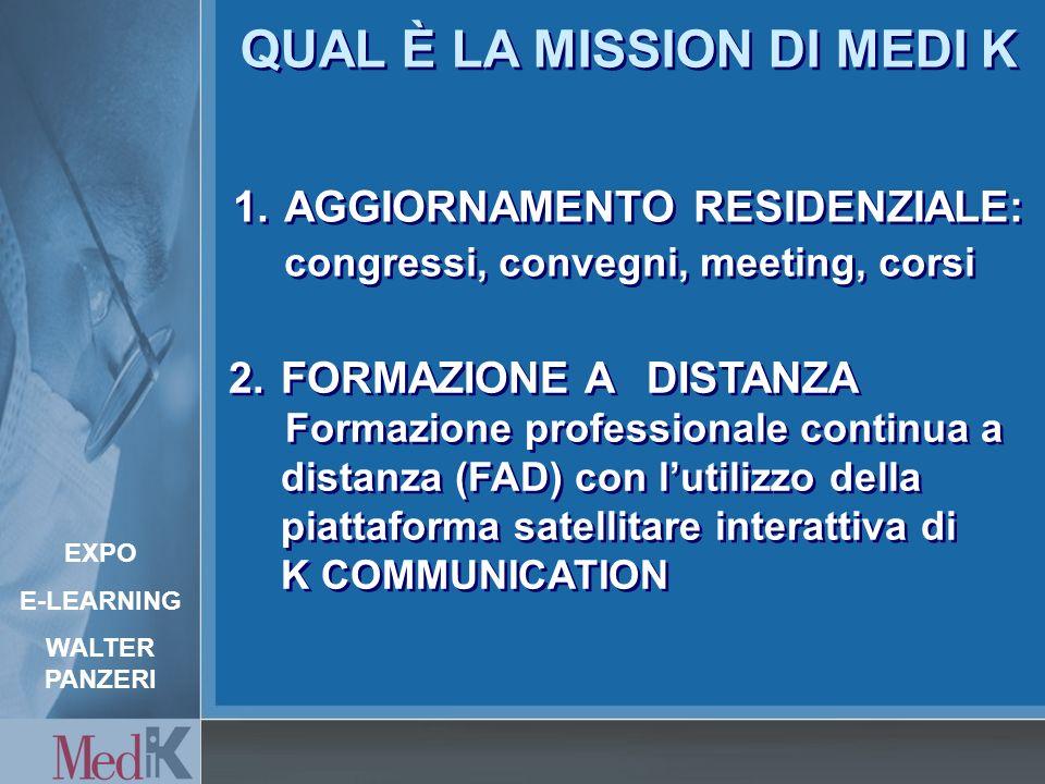 1.AGGIORNAMENTO RESIDENZIALE: congressi, convegni, meeting, corsi 2.FORMAZIONE A DISTANZA Formazione professionale continua a distanza (FAD) con lutilizzo della piattaforma satellitare interattiva di K COMMUNICATION 2.FORMAZIONE A DISTANZA Formazione professionale continua a distanza (FAD) con lutilizzo della piattaforma satellitare interattiva di K COMMUNICATION QUAL È LA MISSION DI MEDI K EXPO E-LEARNING WALTER PANZERI