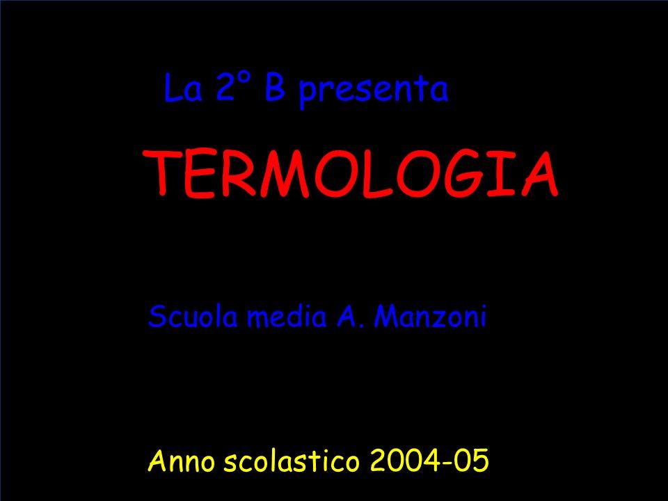 TERMOLOGIA La 2° B presenta Anno scolastico 2004-05 Scuola media A. Manzoni