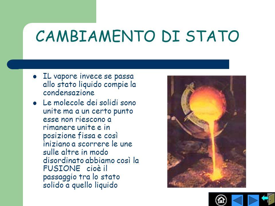 CAMBIAMENTO DI STATO IL vapore invece se passa allo stato liquido compie la condensazione Le molecole dei solidi sono unite ma a un certo punto esse n
