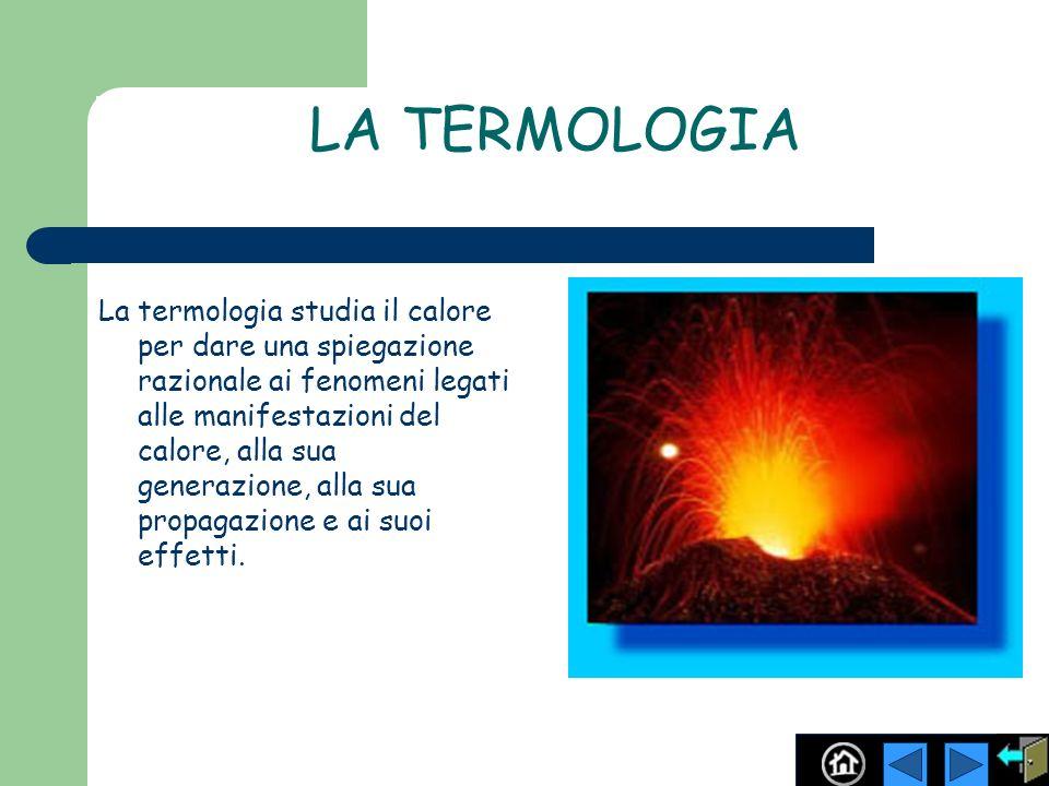 LA TERMOLOGIA La termologia studia il calore per dare una spiegazione razionale ai fenomeni legati alle manifestazioni del calore, alla sua generazion