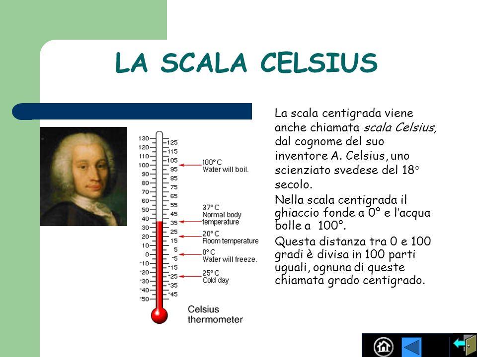 LA SCALA CELSIUS La scala centigrada viene anche chiamata scala Celsius, dal cognome del suo inventore A. Celsius, uno scienziato svedese del 18° seco