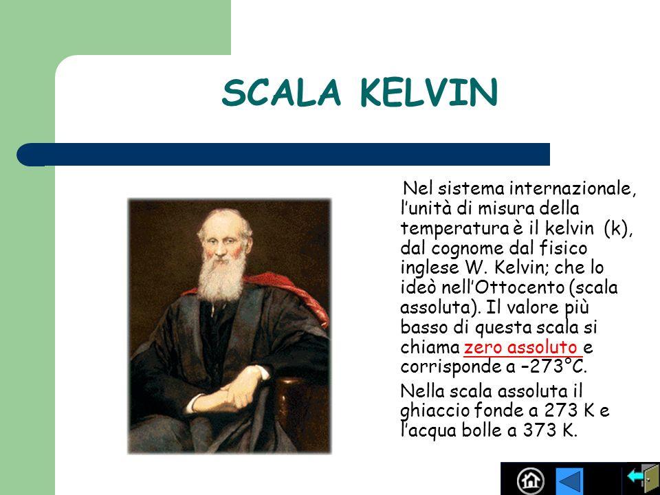 SCALA KELVIN Nel sistema internazionale, lunità di misura della temperatura è il kelvin (k), dal cognome dal fisico inglese W. Kelvin; che lo ideò nel