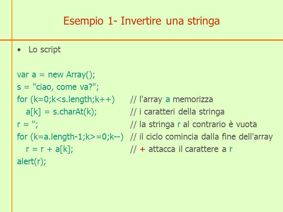 Esempio 1- Invertire una stringa Lo script var a = new Array(); s = ciao, come va? ; for (k=0;k<s.length;k++)// l array a memorizza a[k] = s.charAt(k);// i caratteri della stringa r = ;// la stringa r al contrario è vuota for (k=a.length-1;k>=0;k--) // il ciclo comincia dalla fine dell array r = r + a[k]; // + attacca il carattere a r alert(r);