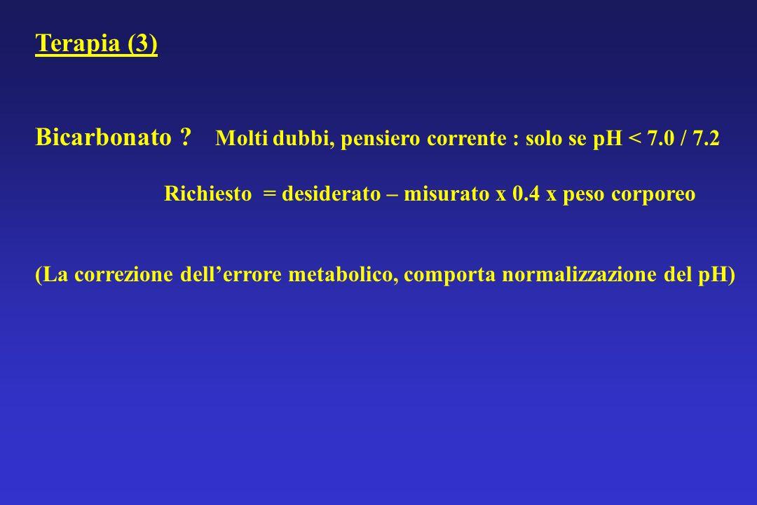 Terapia (3) Bicarbonato ? Molti dubbi, pensiero corrente : solo se pH < 7.0 / 7.2 Richiesto = desiderato – misurato x 0.4 x peso corporeo (La correzio