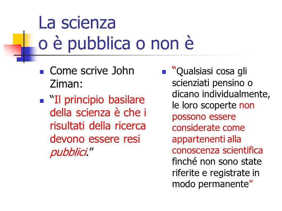 La scienza o è pubblica o non è Come scrive John Ziman: Il principio basilare della scienza è che i risultati della ricerca devono essere resi pubblici.