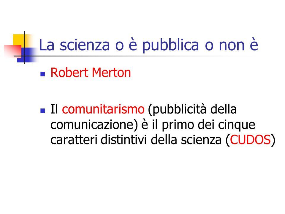 La scienza o è pubblica o non è Robert Merton Il comunitarismo (pubblicità della comunicazione) è il primo dei cinque caratteri distintivi della scienza (CUDOS)