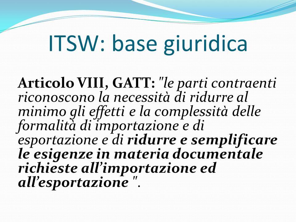 ITSW: base giuridica Articolo VIII, GATT: le parti contraenti riconoscono la necessità di ridurre al minimo gli effetti e la complessità delle formalità di importazione e di esportazione e di ridurre e semplificare le esigenze in materia documentale richieste allimportazione ed allesportazione .