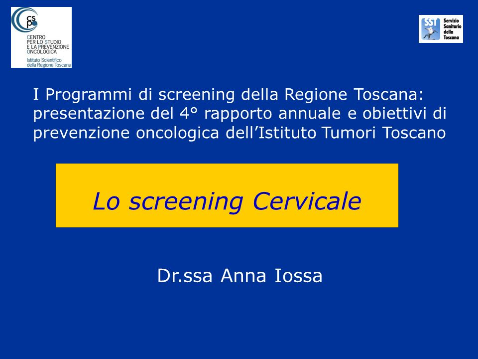 Lo screening Cervicale Dr.ssa Anna Iossa I Programmi di screening della Regione Toscana: presentazione del 4° rapporto annuale e obiettivi di prevenzi