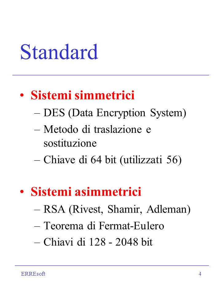 ERREsoft4 Standard Sistemi simmetrici –DES (Data Encryption System) –Metodo di traslazione e sostituzione –Chiave di 64 bit (utilizzati 56) Sistemi asimmetrici –RSA (Rivest, Shamir, Adleman) –Teorema di Fermat-Eulero –Chiavi di 128 - 2048 bit
