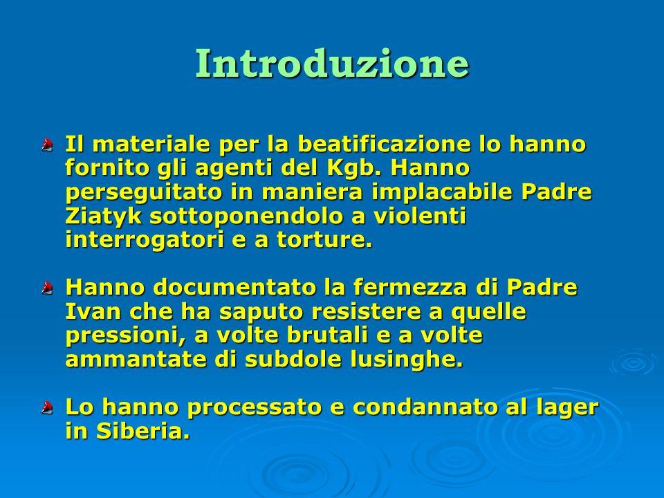 Introduzione Il materiale per la beatificazione lo hanno fornito gli agenti del Kgb. Hanno perseguitato in maniera implacabile Padre Ziatyk sottoponen