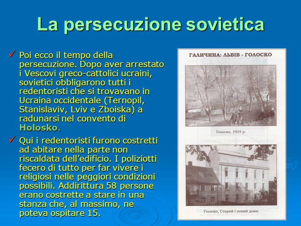 La persecuzione sovietica Poi ecco il tempo della persecuzione. Dopo aver arrestato i Vescovi greco-cattolici ucraini, sovietici obbligarono tutti i r